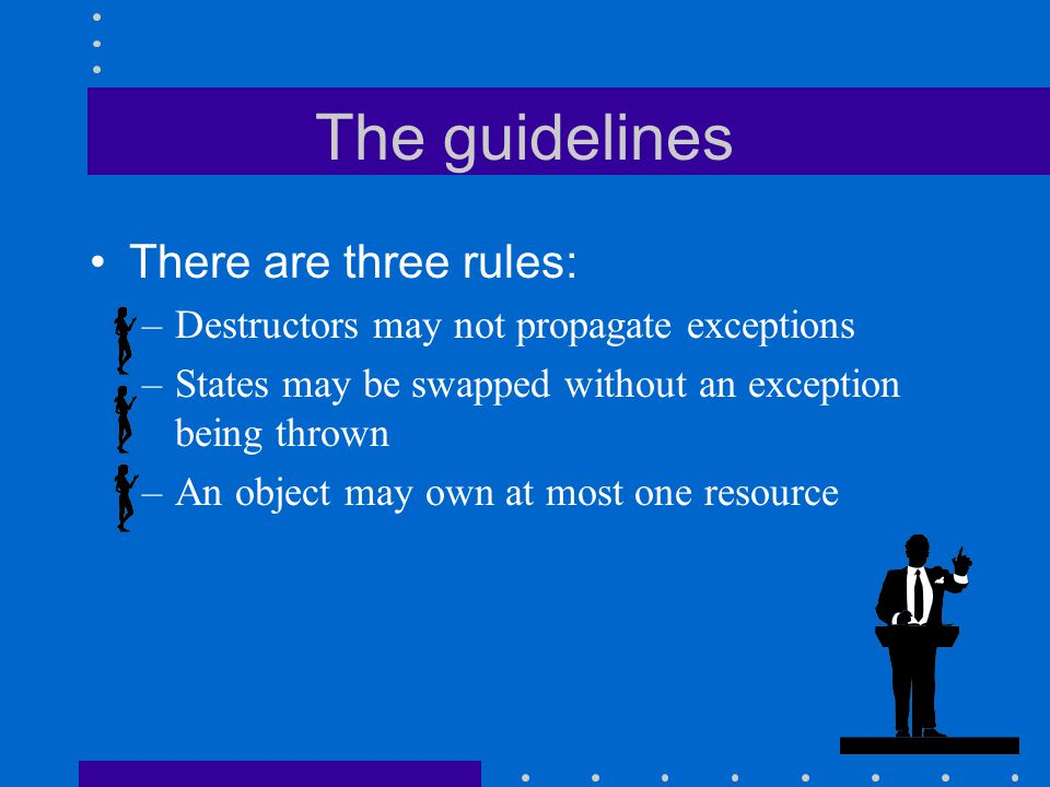 The guidelines There are three rules: –Destructors may not propagate exceptions –States may be swapped without an exception being thrown –An object may own at most one resource