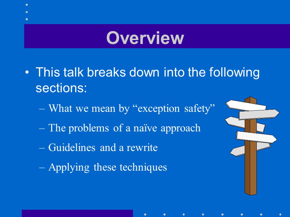 "Overview This talk breaks down into the following sections: –What we mean by ""exception safety"" –The problems of a naïve approach –Guidelines and a re"