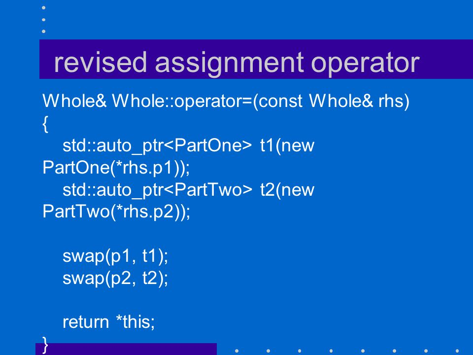 revised assignment operator Whole& Whole::operator=(const Whole& rhs) { std::auto_ptr t1(new PartOne(*rhs.p1)); std::auto_ptr t2(new PartTwo(*rhs.p2))