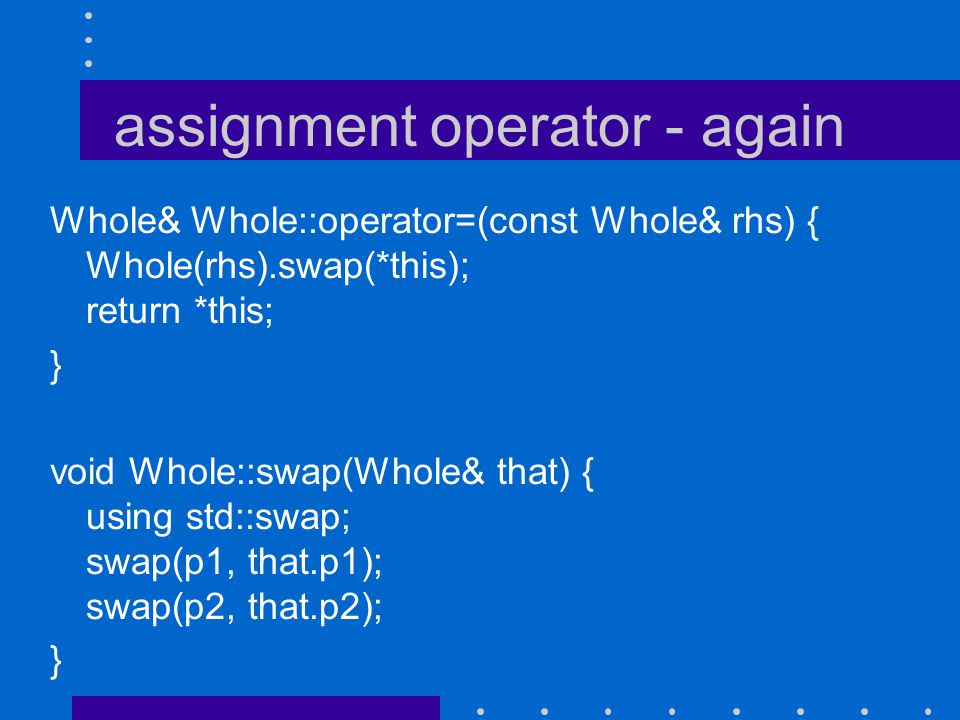 assignment operator - again Whole& Whole::operator=(const Whole& rhs) { Whole(rhs).swap(*this); return *this; } void Whole::swap(Whole& that) { using std::swap; swap(p1, that.p1); swap(p2, that.p2); }