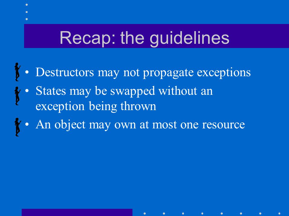 Recap: the guidelines Destructors may not propagate exceptions States may be swapped without an exception being thrown An object may own at most one resource
