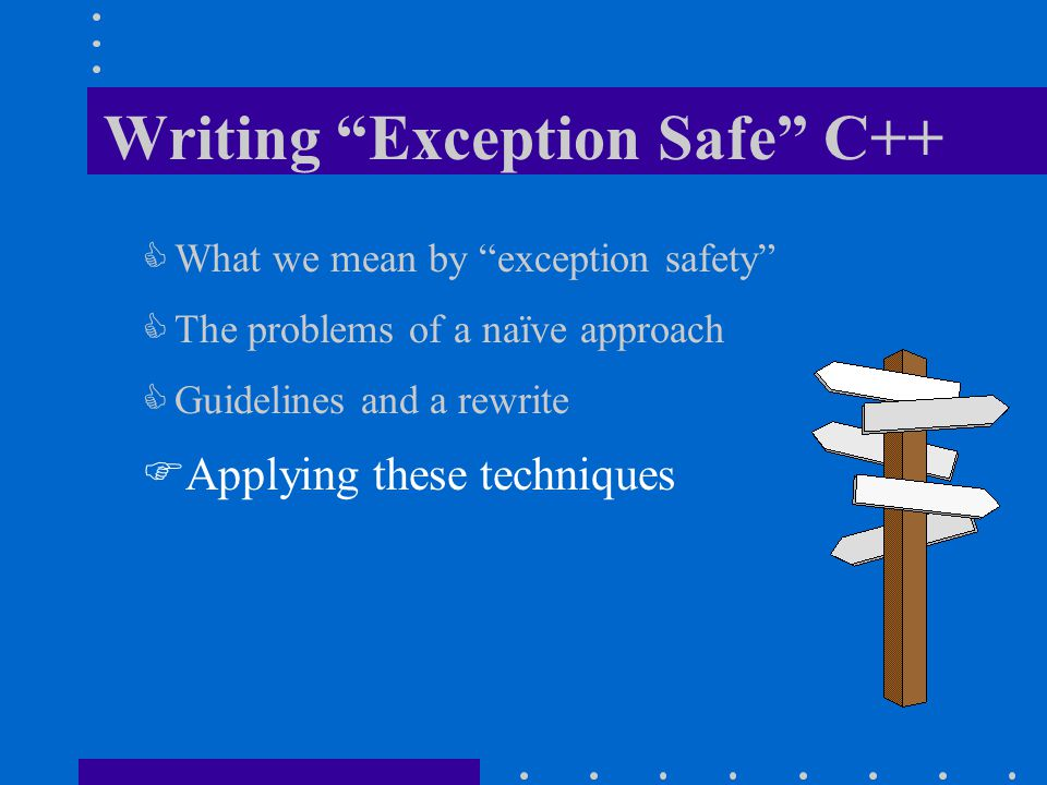 Writing Exception Safe C++  What we mean by exception safety  The problems of a naïve approach  Guidelines and a rewrite  Applying these techniques