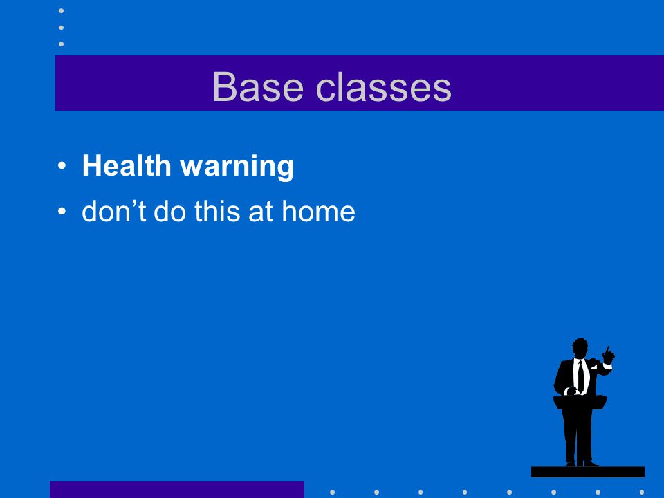 Base classes Health warning don't do this at home