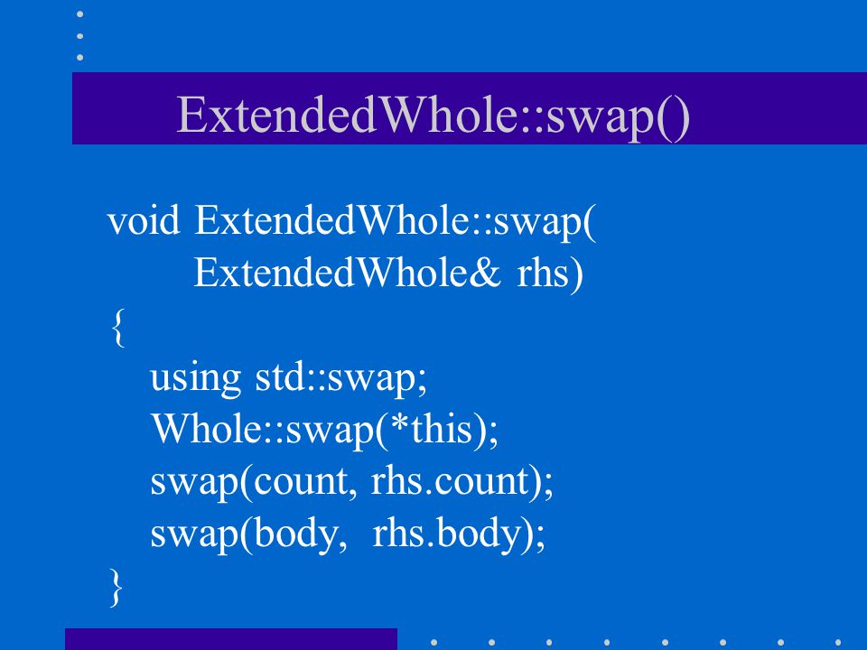ExtendedWhole::swap() void ExtendedWhole::swap( ExtendedWhole& rhs) { using std::swap; Whole::swap(*this); swap(count, rhs.count); swap(body, rhs.body); }