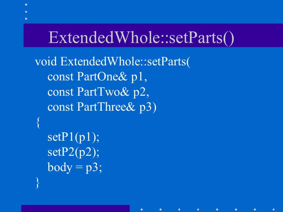 ExtendedWhole::setParts() void ExtendedWhole::setParts( const PartOne& p1, const PartTwo& p2, const PartThree& p3) { setP1(p1); setP2(p2); body = p3; }