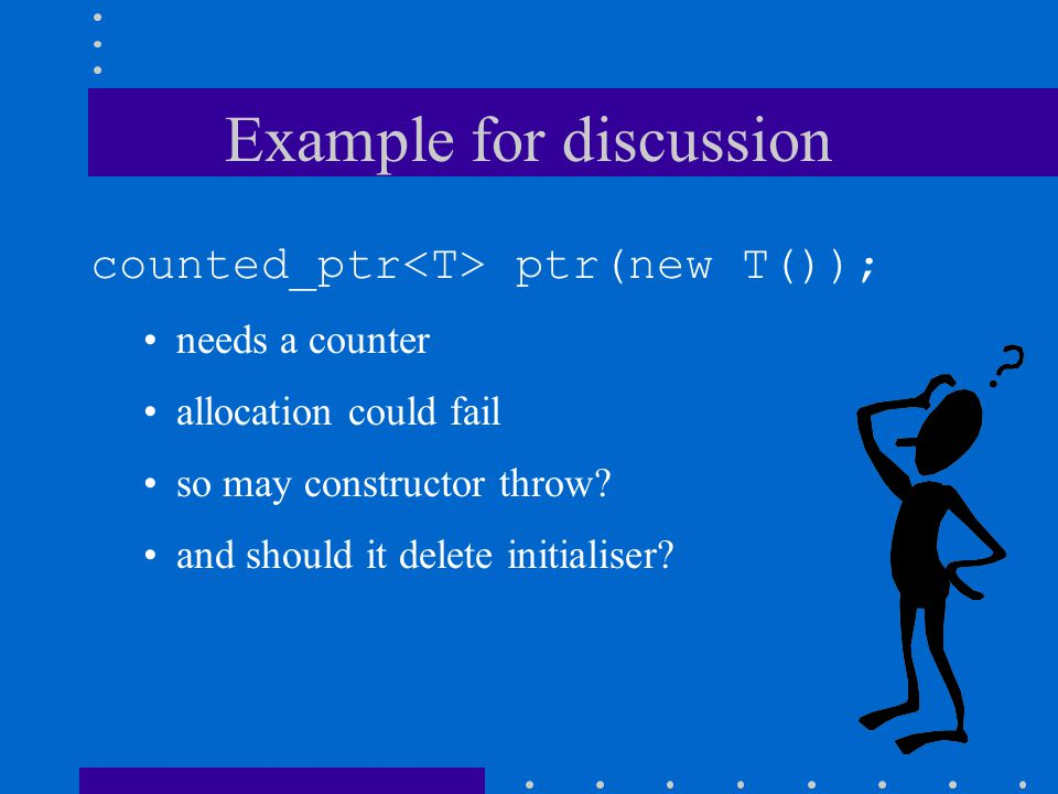 Example for discussion counted_ptr ptr(new T()); needs a counter allocation could fail so may constructor throw? and should it delete initialiser?