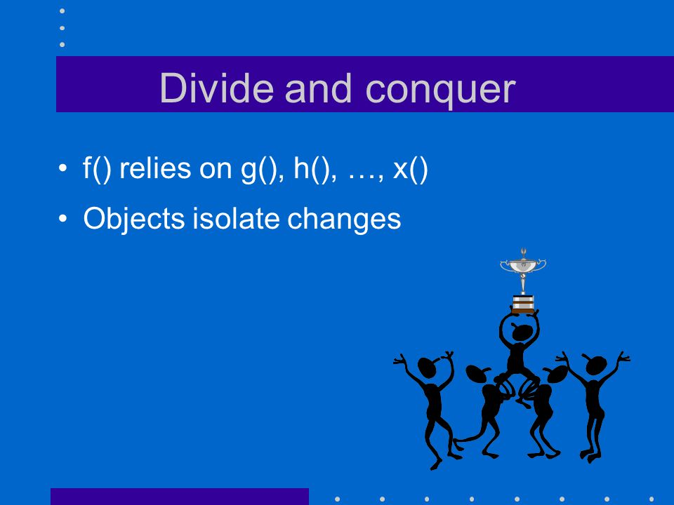 Divide and conquer f() relies on g(), h(), …, x() Objects isolate changes
