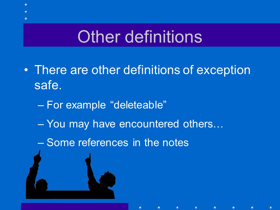 "Other definitions There are other definitions of exception safe. –For example ""deleteable"" –You may have encountered others… –Some references in the n"