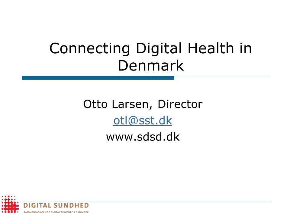 Connecting Digital Health in Denmark Otto Larsen, Director otl@sst.dk www.sdsd.dk