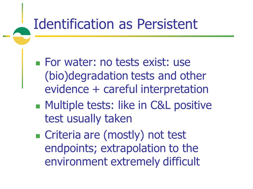 Identification as Persistent For water: no tests exist: use (bio)degradation tests and other evidence + careful interpretation Multiple tests: like in C&L positive test usually taken Criteria are (mostly) not test endpoints; extrapolation to the environment extremely difficult