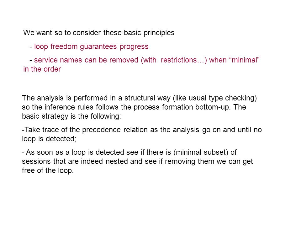 We want so to consider these basic principles - loop freedom guarantees progress - service names can be removed (with restrictions…) when minimal in the order The analysis is performed in a structural way (like usual type checking) so the inference rules follows the process formation bottom-up.