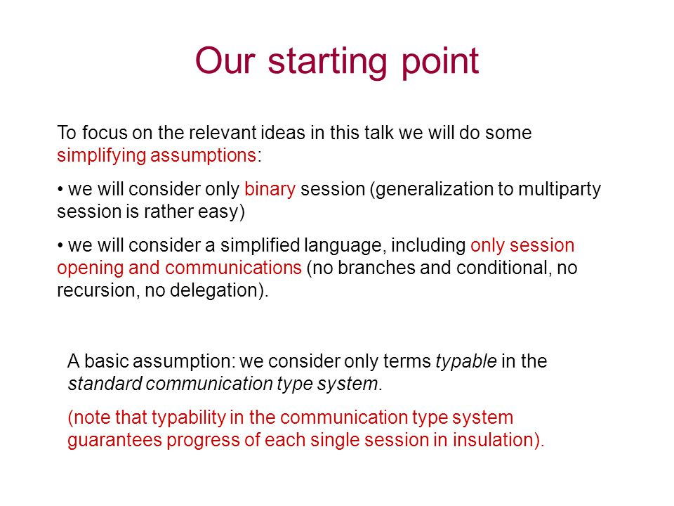 Our starting point To focus on the relevant ideas in this talk we will do some simplifying assumptions: we will consider only binary session (generalization to multiparty session is rather easy) we will consider a simplified language, including only session opening and communications (no branches and conditional, no recursion, no delegation).