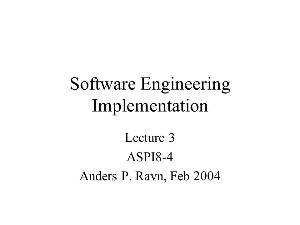 Software Engineering Implementation Lecture 3 ASPI8-4 Anders P. Ravn, Feb 2004