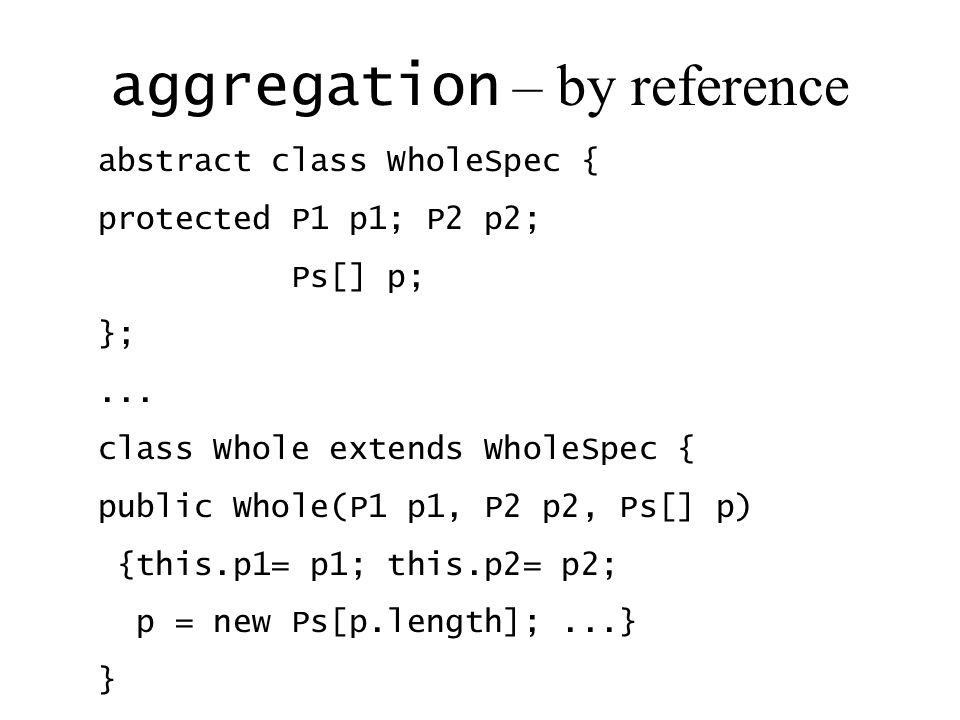 aggregation – by reference abstract class WholeSpec { protected P1 p1; P2 p2; Ps[] p; };... class Whole extends WholeSpec { public Whole(P1 p1, P2 p2,