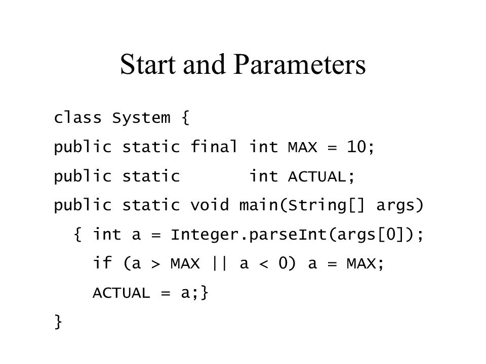 Start and Parameters class System { public static final int MAX = 10; public static int ACTUAL; public static void main(String[] args) { int a = Integ
