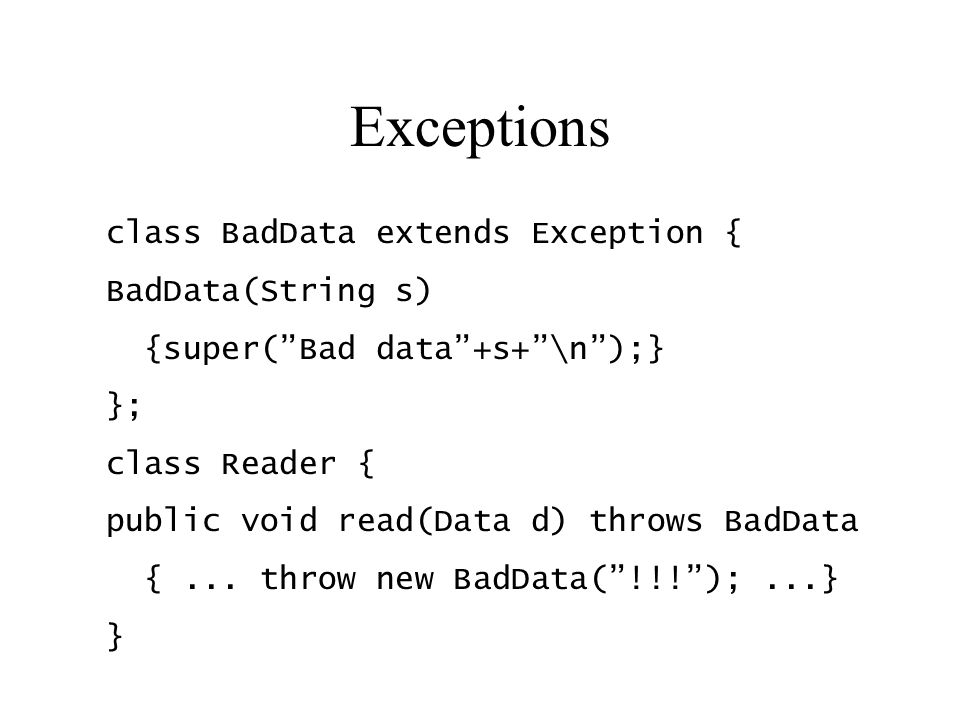 "Exceptions class BadData extends Exception { BadData(String s) {super(""Bad data""+s+""\n"");} }; class Reader { public void read(Data d) throws BadData {"