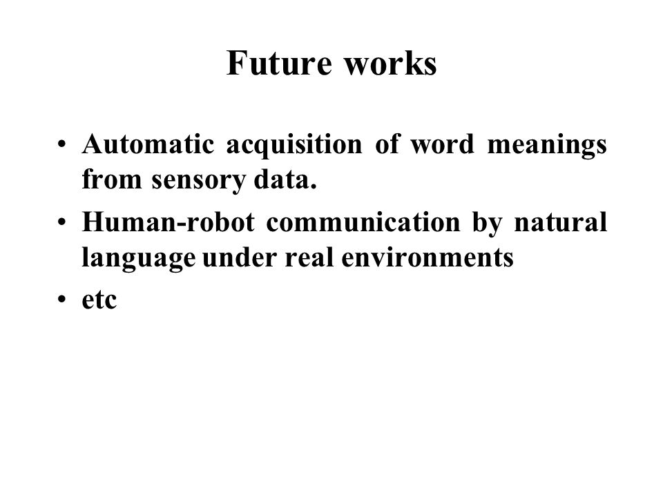 Future works Automatic acquisition of word meanings from sensory data. Human-robot communication by natural language under real environments etc