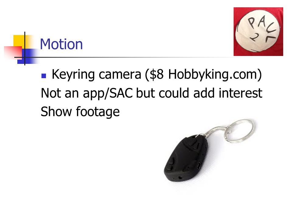 Motion Keyring camera ($8 Hobbyking.com) Not an app/SAC but could add interest Show footage