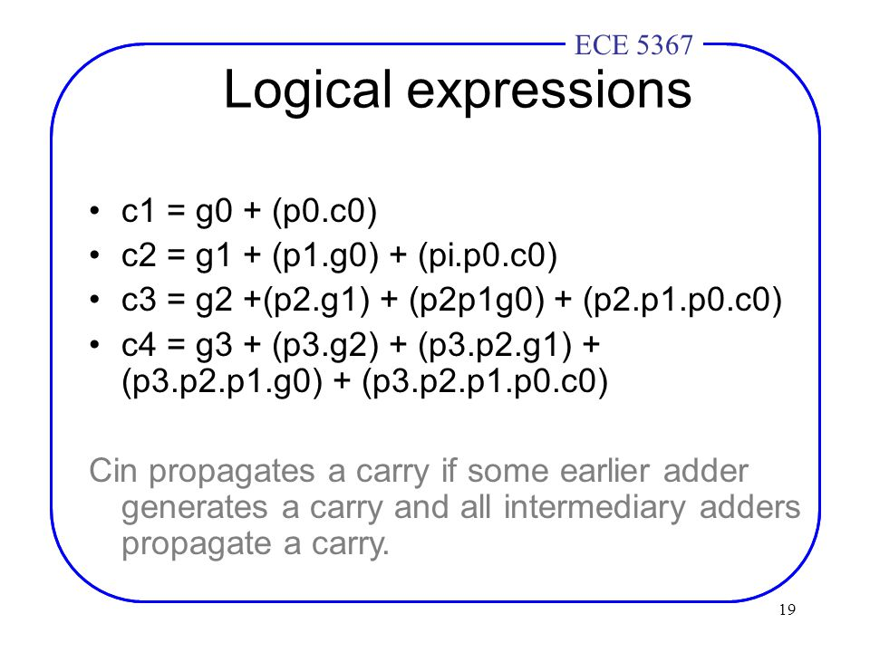 19 ECE 4436ECE 5367 Logical expressions c1 = g0 + (p0.c0) c2 = g1 + (p1.g0) + (pi.p0.c0) c3 = g2 +(p2.g1) + (p2p1g0) + (p2.p1.p0.c0) c4 = g3 + (p3.g2) + (p3.p2.g1) + (p3.p2.p1.g0) + (p3.p2.p1.p0.c0) Cin propagates a carry if some earlier adder generates a carry and all intermediary adders propagate a carry.