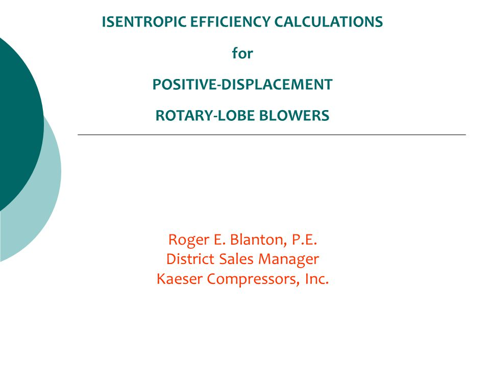 ISENTROPIC EFFICIENCY CALCULATIONS for POSITIVE-DISPLACEMENT ROTARY-LOBE BLOWERS Roger E. Blanton, P.E. District Sales Manager Kaeser Compressors, Inc