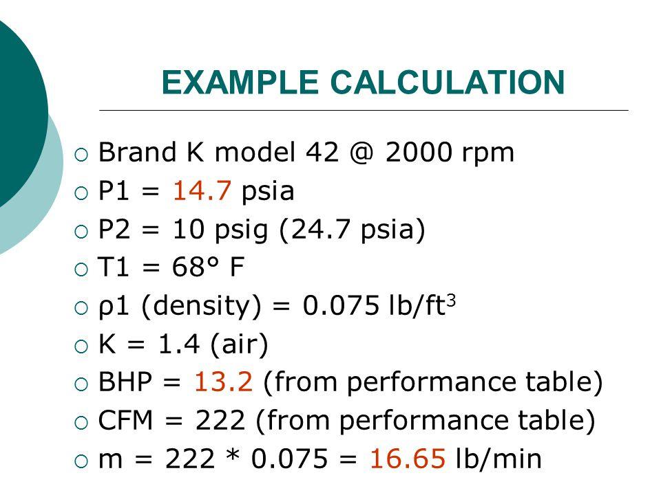 EXAMPLE CALCULATION  Brand K model 42 @ 2000 rpm  P1 = 14.7 psia  P2 = 10 psig (24.7 psia)  T1 = 68° F  ρ1 (density) = 0.075 lb/ft 3  K = 1.4 (a