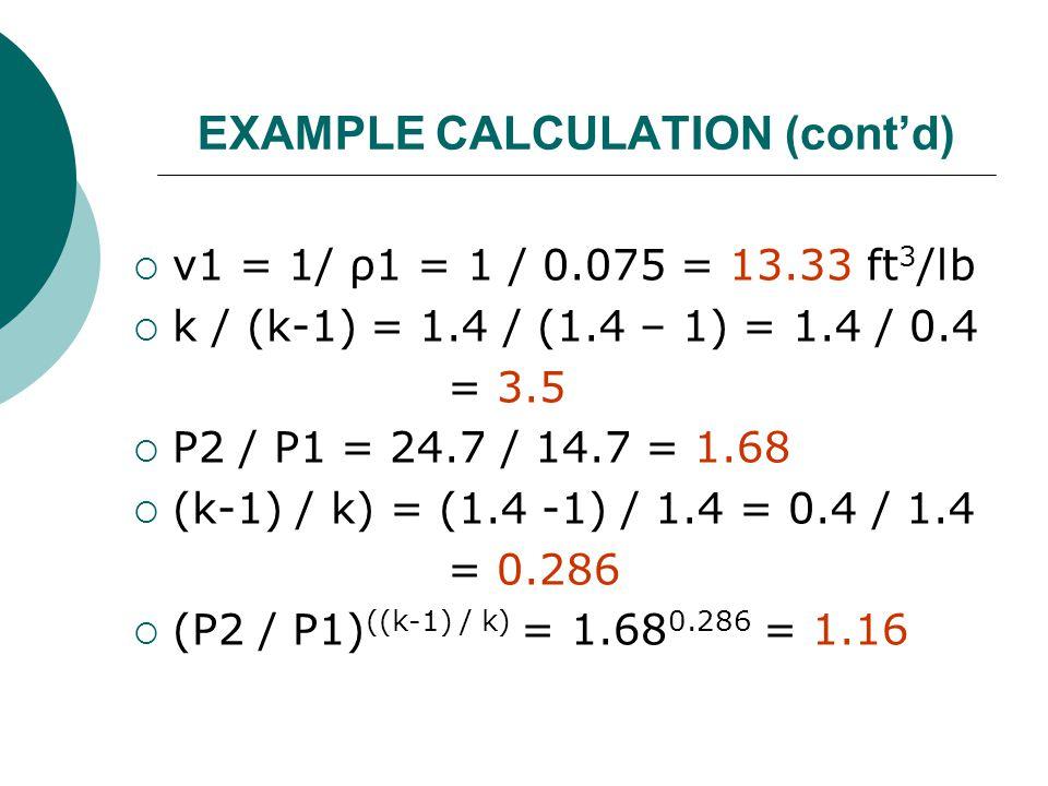 EXAMPLE CALCULATION (cont'd)  v1 = 1/ ρ1 = 1 / 0.075 = 13.33 ft 3 /lb  k / (k-1) = 1.4 / (1.4 – 1) = 1.4 / 0.4 = 3.5  P2 / P1 = 24.7 / 14.7 = 1.68