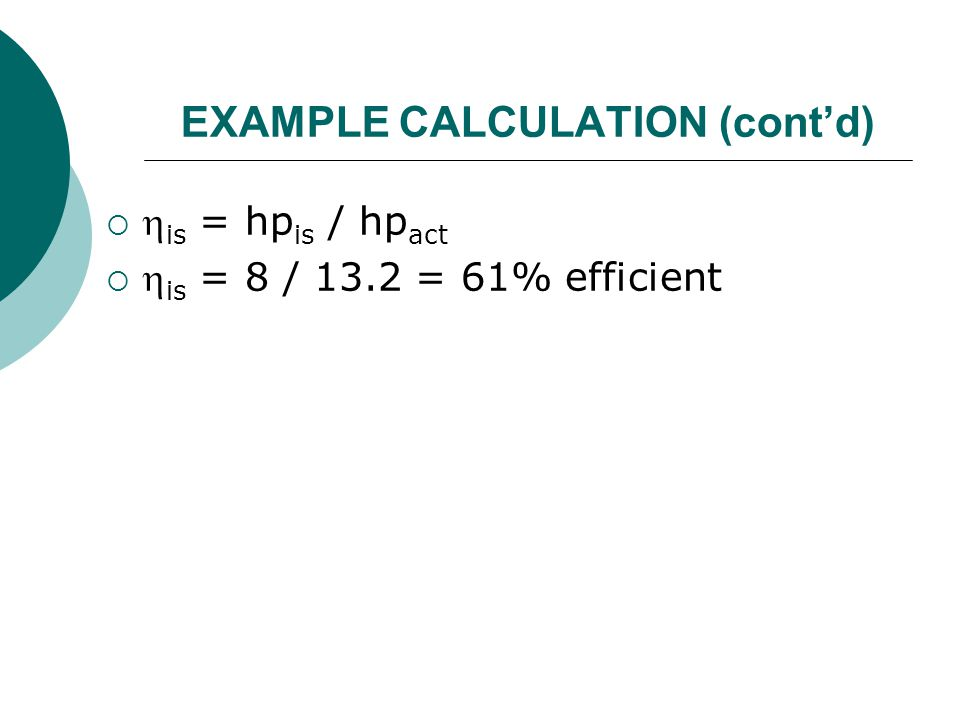 EXAMPLE CALCULATION (cont'd)   is = hp is / hp act   is = 8 / 13.2 = 61% efficient