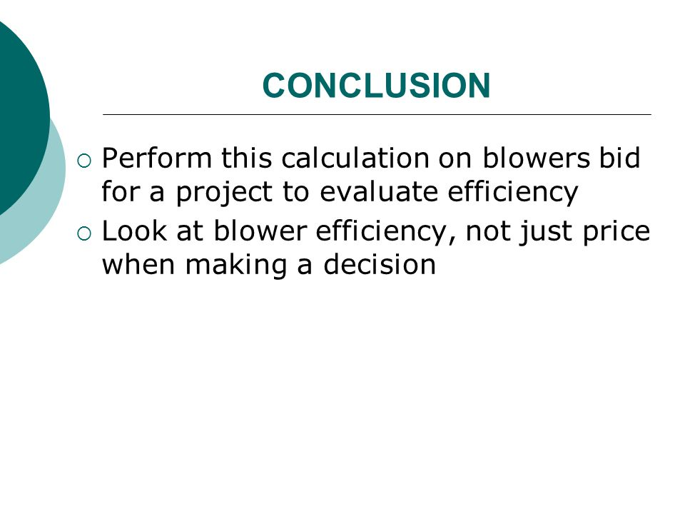 CONCLUSION  Perform this calculation on blowers bid for a project to evaluate efficiency  Look at blower efficiency, not just price when making a de