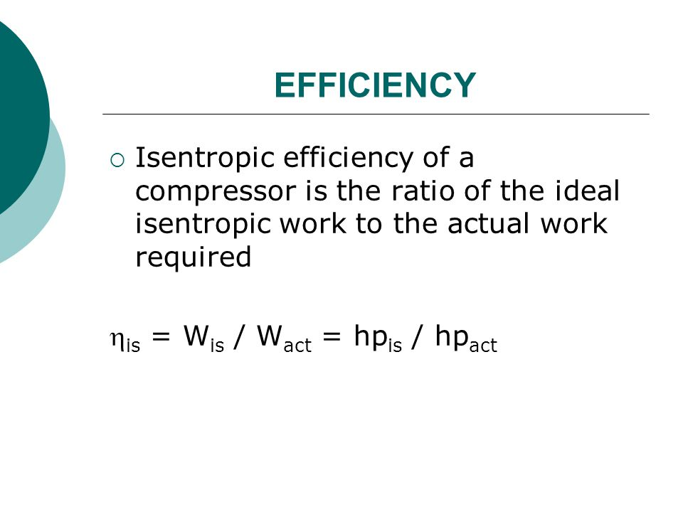 EFFICIENCY  Isentropic efficiency of a compressor is the ratio of the ideal isentropic work to the actual work required  is = W is / W act = hp is /