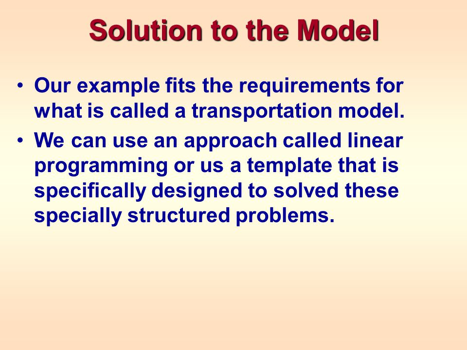Solution to the Model Our example fits the requirements for what is called a transportation model. We can use an approach called linear programming or
