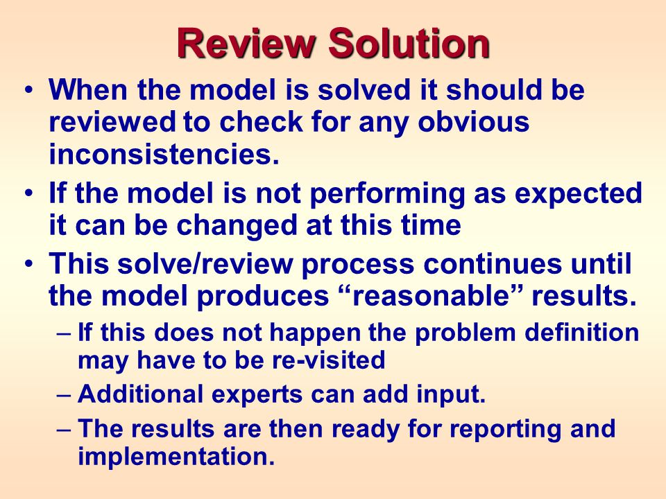Review Solution When the model is solved it should be reviewed to check for any obvious inconsistencies. If the model is not performing as expected it