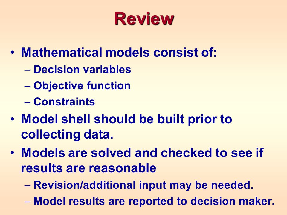 Review Mathematical models consist of: –Decision variables –Objective function –Constraints Model shell should be built prior to collecting data. Mode