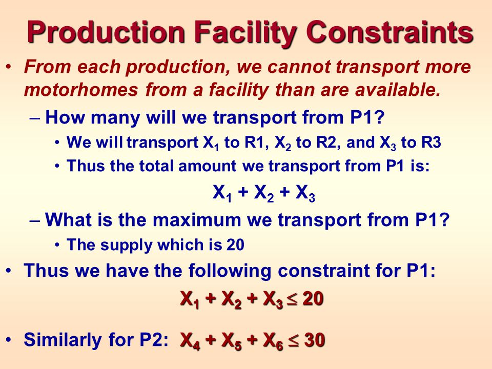 Retail Dealership Constraints Each dealership should receive exactly the number of orders it placed –How many motorhomes will R1 receive It will receive X 1 from P1 and X 4 from P2 This should equal their order -- 12 Thus, the constraint for S1 is: X 1 + X 4 = 12 Similarly for dealerships R2 and R3: R2: X 2 + X 5 = 15 R3: X 3 + X 6 = 22