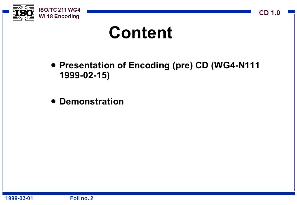 ISO/TC 211 WG4 WI 18 Encoding CD 1.0 1999-03-01Foil no. 2 Content  Presentation of Encoding (pre) CD (WG4-N111 1999-02-15)  Demonstration
