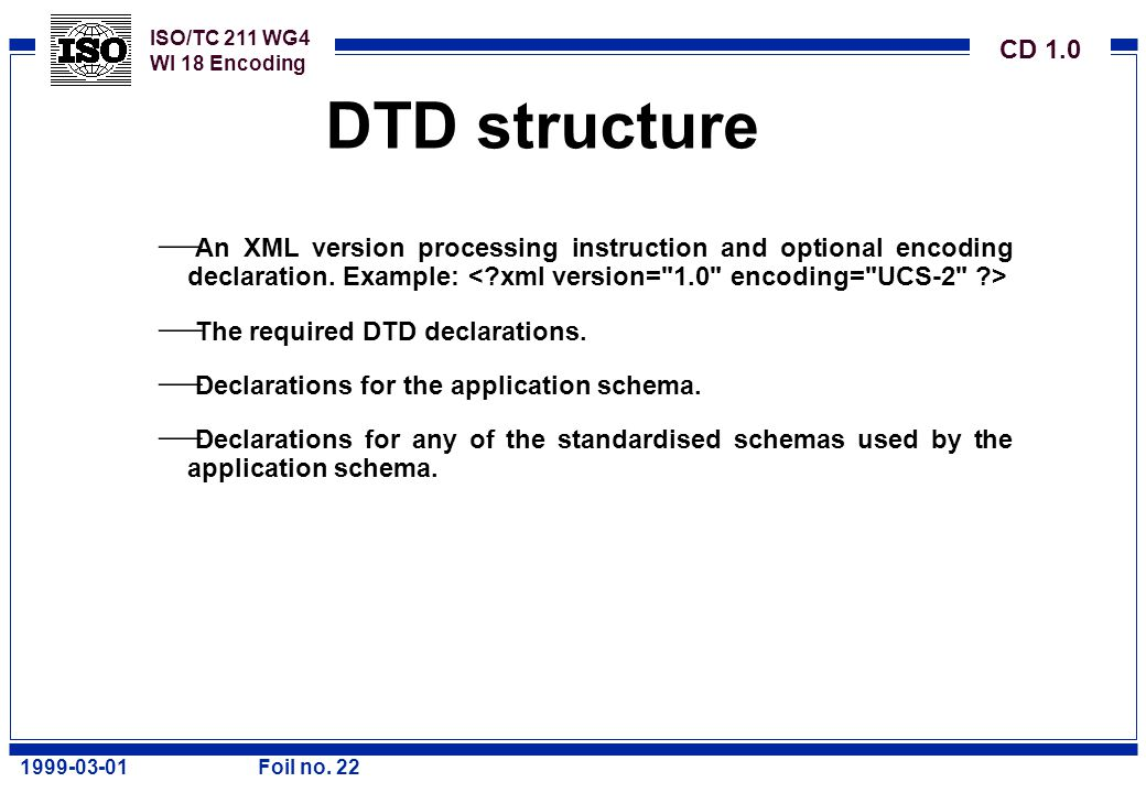 ISO/TC 211 WG4 WI 18 Encoding CD 1.0 1999-03-01Foil no. 22 DTD structure  An XML version processing instruction and optional encoding declaration. Ex