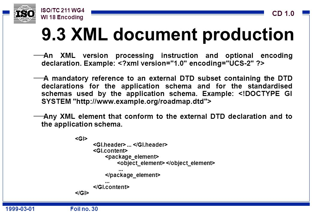 ISO/TC 211 WG4 WI 18 Encoding CD 1.0 1999-03-01Foil no. 30 9.3 XML document production  An XML version processing instruction and optional encoding d