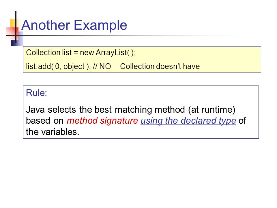 Another Example Collection list = new ArrayList( ); list.add( 0, object ); // NO -- Collection doesn t have Rule: Java selects the best matching method (at runtime) based on method signature using the declared type of the variables.