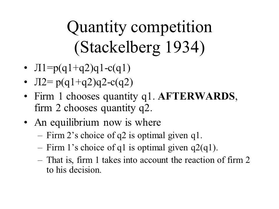 Quantity competition (Stackelberg 1934) Л1=p(q1+q2)q1-c(q1) Л2= p(q1+q2)q2-c(q2) Firm 1 chooses quantity q1.