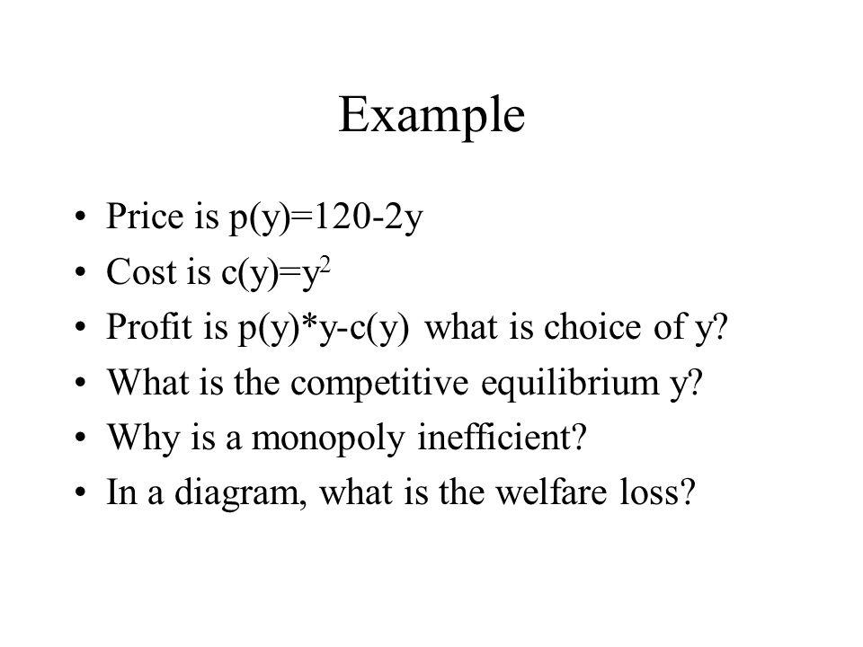 Example Price is p(y)=120-2y Cost is c(y)=y 2 Profit is p(y)*y-c(y) what is choice of y.