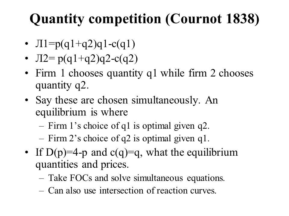 Quantity competition (Cournot 1838) Л1=p(q1+q2)q1-c(q1) Л2= p(q1+q2)q2-c(q2) Firm 1 chooses quantity q1 while firm 2 chooses quantity q2.