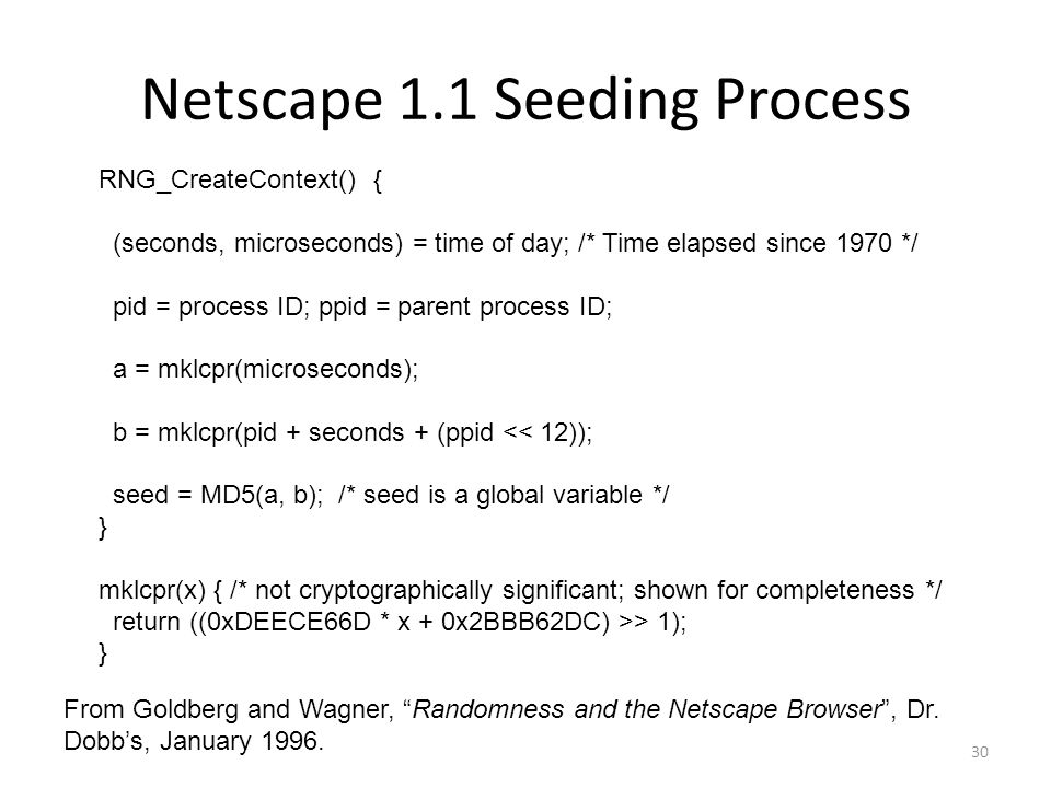 Netscape 1.1 Seeding Process 30 RNG_CreateContext() { (seconds, microseconds) = time of day; /* Time elapsed since 1970 */ pid = process ID; ppid = parent process ID; a = mklcpr(microseconds); b = mklcpr(pid + seconds + (ppid << 12)); seed = MD5(a, b); /* seed is a global variable */ } mklcpr(x) { /* not cryptographically significant; shown for completeness */ return ((0xDEECE66D * x + 0x2BBB62DC) >> 1); } From Goldberg and Wagner, Randomness and the Netscape Browser , Dr.