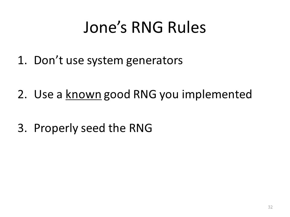 Jone's RNG Rules 1.Don't use system generators 2.Use a known good RNG you implemented 3.Properly seed the RNG 32