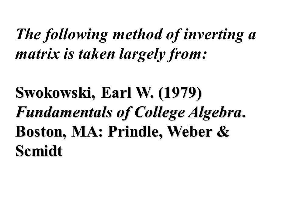 The following method of inverting a matrix is taken largely from: Swokowski, Earl W. (1979) Fundamentals of College Algebra. Boston, MA: Prindle, Webe