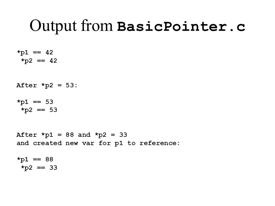 Output from BasicPointer.c *p1 == 42 *p2 == 42 After *p2 = 53: *p1 == 53 *p2 == 53 After *p1 = 88 and *p2 = 33 and created new var for p1 to reference