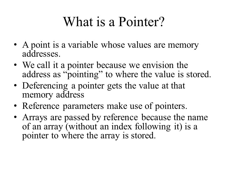 "What is a Pointer? A point is a variable whose values are memory addresses. We call it a pointer because we envision the address as ""pointing"" to wher"