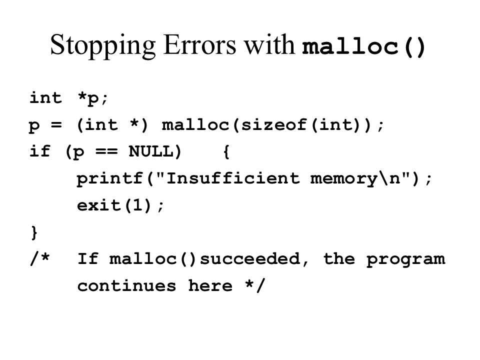 Stopping Errors with malloc() int*p; p = (int *) malloc(sizeof(int)); if (p == NULL){ printf(