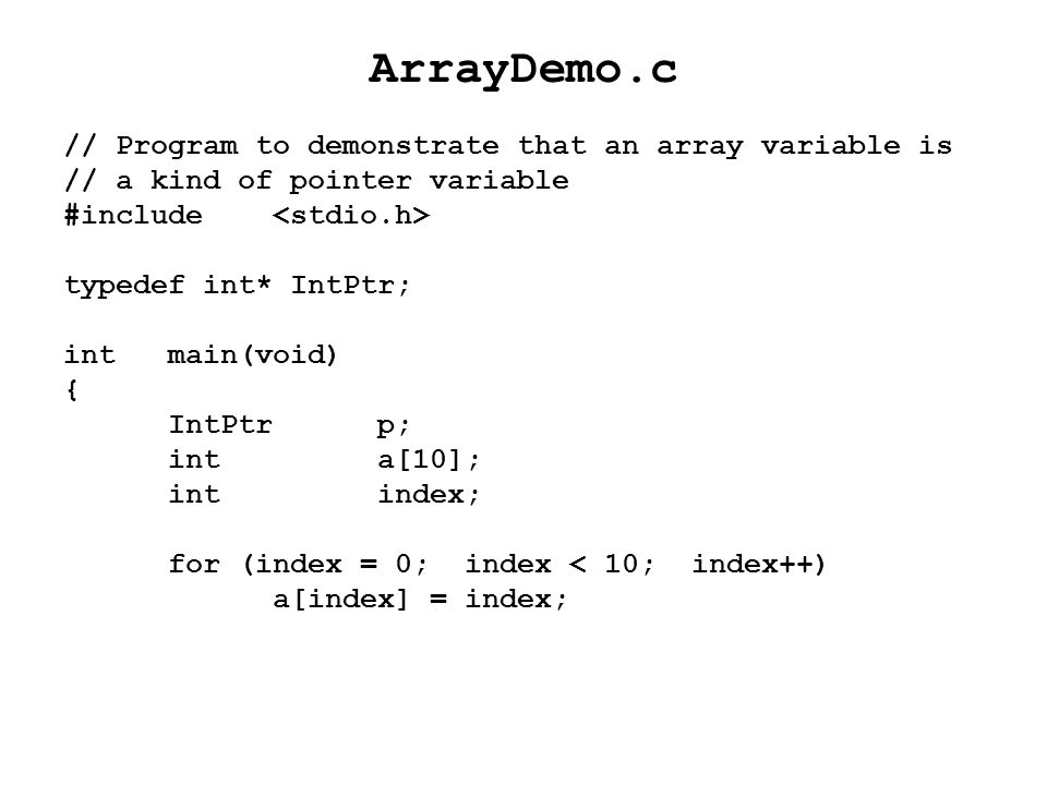ArrayDemo.c // Program to demonstrate that an array variable is // a kind of pointer variable #include typedef int* IntPtr; intmain(void) { IntPtrp; i
