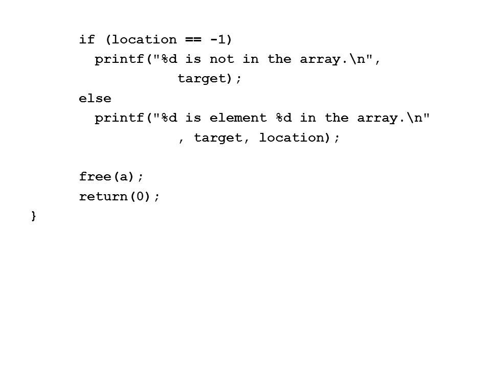 if (location == -1) printf( %d is not in the array.\n , target); else printf( %d is element %d in the array.\n , target, location); free(a); return(0); }