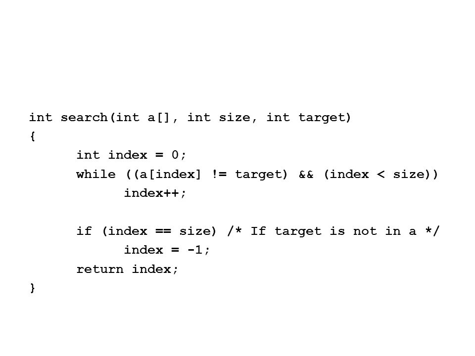 int search(int a[], int size, int target) { int index = 0; while ((a[index] != target) && (index < size)) index++; if (index == size) /* If target is