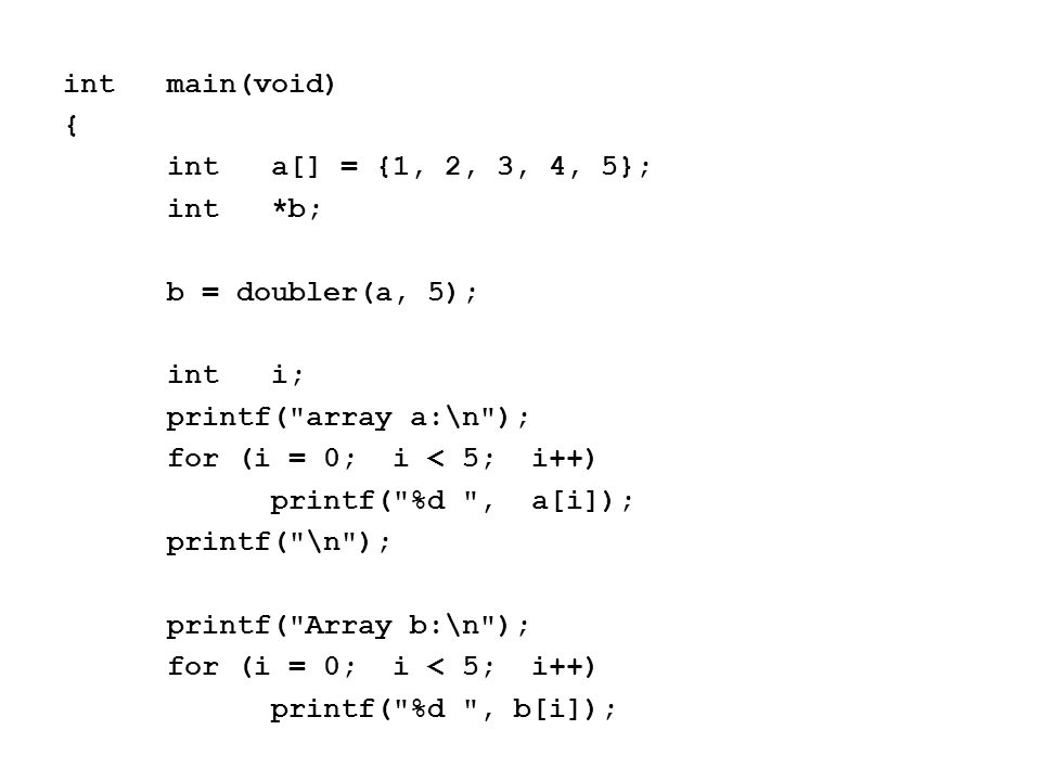 intmain(void) { inta[] = {1, 2, 3, 4, 5}; int*b; b = doubler(a, 5); inti; printf( array a:\n ); for (i = 0; i < 5; i++) printf( %d , a[i]); printf( \n ); printf( Array b:\n ); for (i = 0; i < 5; i++) printf( %d , b[i]);